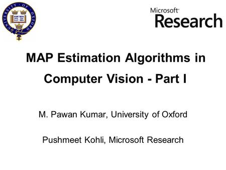 MAP Estimation Algorithms in M. Pawan Kumar, University of Oxford Pushmeet Kohli, Microsoft Research Computer Vision - Part I.