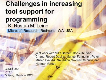 Challenges in increasing tool support for programming K. Rustan M. Leino Microsoft Research, Redmond, WA, USA 23 Sep 2004 ICTAC Guiyang, Guizhou, PRC joint.