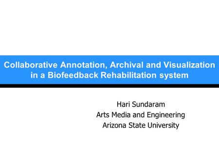 Collaborative Annotation, Archival and Visualization in a Biofeedback Rehabilitation system Hari Sundaram Arts Media and Engineering Arizona State University.
