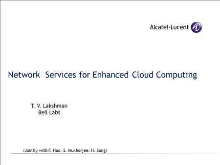 Network Services for Enhanced Cloud Computing T. V. Lakshman Bell Labs (Jointly with F. Hao, S. Mukherjee, H. Song)