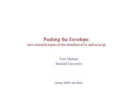 Pushing the Envelope: new research topics at the interface of cs and econ/gt Yoav Shoham Stanford University (many debts are due)
