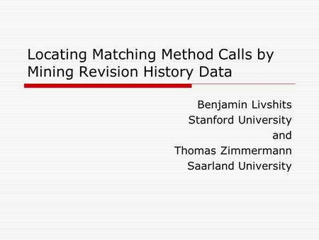 Locating Matching Method Calls by Mining Revision History Data Benjamin Livshits Stanford University and Thomas Zimmermann Saarland University.