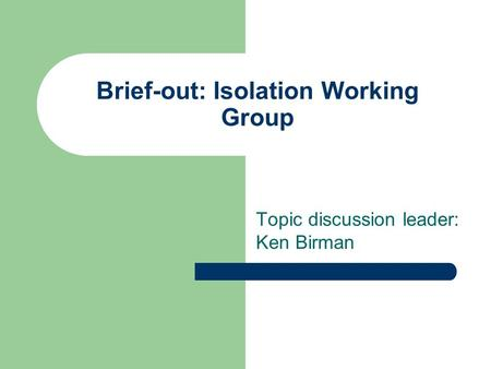 Brief-out: Isolation Working Group Topic discussion leader: Ken Birman.