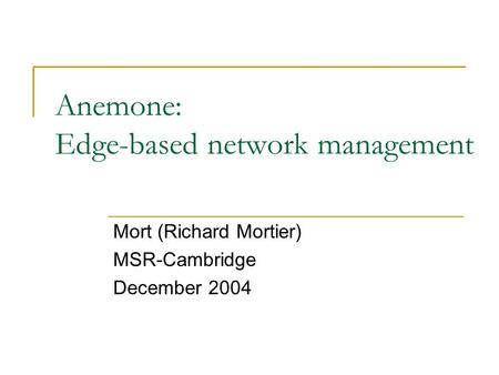 Anemone: Edge-based network management Mort (Richard Mortier) MSR-Cambridge December 2004.