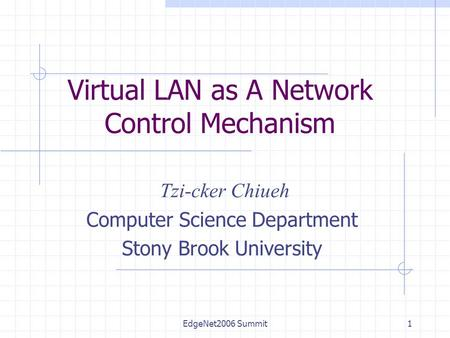 EdgeNet2006 Summit1 Virtual LAN as A Network Control Mechanism Tzi-cker Chiueh Computer Science Department Stony Brook University.