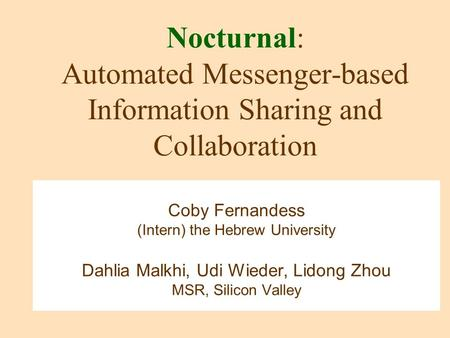 Nocturnal: Automated Messenger-based Information Sharing and Collaboration Coby Fernandess (Intern) the Hebrew University Dahlia Malkhi, Udi Wieder, Lidong.