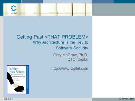© 2003 CigitalSSI 2003 Getting Past Why Architecture is the Key to Software Security Gary McGraw, Ph.D. CTO, Cigital