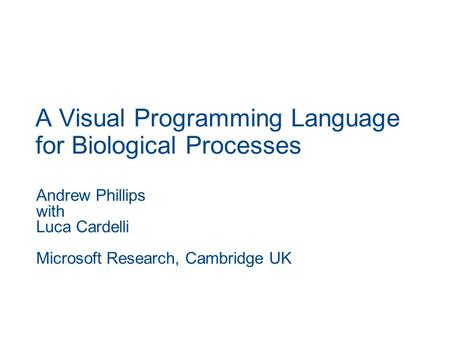 A Visual Programming Language for Biological Processes Andrew Phillips with Luca Cardelli Microsoft Research, Cambridge UK.