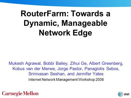 RouterFarm: Towards a Dynamic, Manageable Network Edge Mukesh Agrawal, Bobbi Bailey, Zihui Ge, Albert Greenberg, Kobus van der Merwe, Jorge Pastor, Panagiotis.