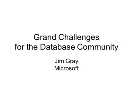 Grand Challenges for the Database Community Jim Gray Microsoft.