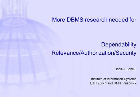 More DBMS research needed for Dependability Relevance/Authorization/Security Hans-J. Schek, Institute of Information Systems ETH Zürich and UMIT Innsbruck.