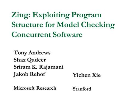 Zing: Exploiting Program Structure for Model Checking Concurrent Software Tony Andrews Shaz Qadeer Sriram K. Rajamani Jakob Rehof Microsoft Research Yichen.