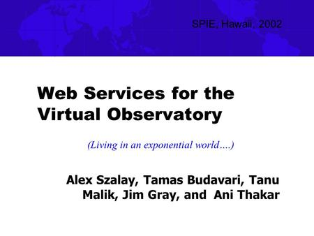Web Services for the Virtual Observatory Alex Szalay, Tamas Budavari, Tanu Malik, Jim Gray, and Ani Thakar SPIE, Hawaii, 2002 (Living in an exponential.