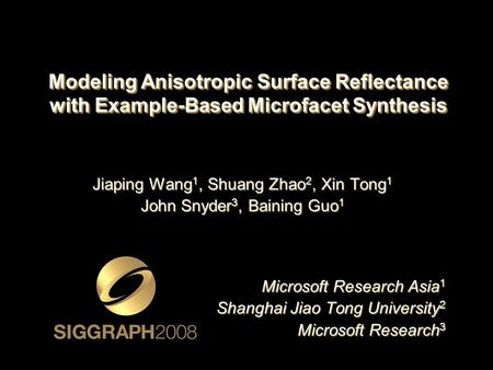 Modeling Anisotropic Surface Reflectance with Example-Based Microfacet Synthesis Jiaping Wang 1, Shuang Zhao 2, Xin Tong 1 John Snyder 3, Baining Guo 1.