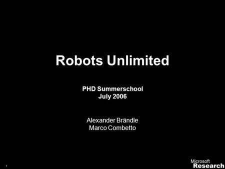 1 Robots Unlimited PHD Summerschool July 2006 Alexander Brändle Marco Combetto.