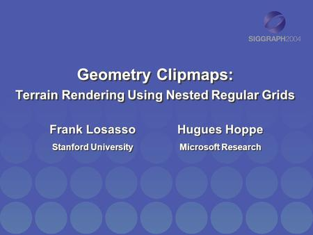 Geometry Clipmaps: Terrain Rendering Using Nested Regular Grids Frank Losasso Stanford University Frank Losasso Stanford University Hugues Hoppe Microsoft.
