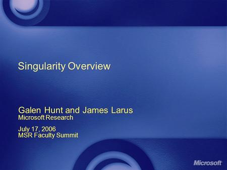 Singularity Overview Galen Hunt and James Larus Microsoft Research July 17, 2006 MSR Faculty Summit Galen Hunt and James Larus Microsoft Research July.