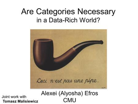 Are Categories Necessary in a Data-Rich World? Alexei (Alyosha) Efros CMU Joint work with Tomasz Malisiewicz.