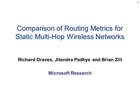 1 Comparison of Routing Metrics for Static Multi-Hop Wireless Networks Richard Draves, Jitendra Padhye and Brian Zill Microsoft Research.