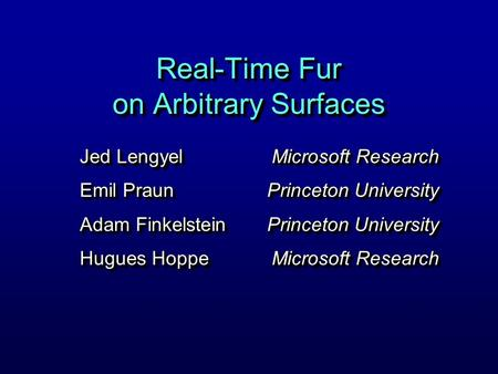 Real-Time Fur on Arbitrary Surfaces Jed Lengyel Emil Praun Adam Finkelstein Hugues Hoppe Jed Lengyel Emil Praun Adam Finkelstein Hugues Hoppe Microsoft.