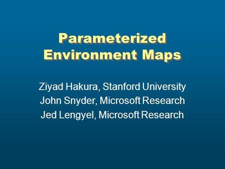Parameterized Environment Maps Ziyad Hakura, Stanford University John Snyder, Microsoft Research Jed Lengyel, Microsoft Research.