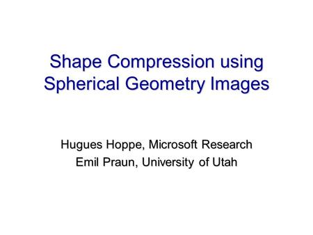 Shape Compression using Spherical Geometry Images Hugues Hoppe, Microsoft Research Emil Praun, University of Utah Hugues Hoppe, Microsoft Research Emil.
