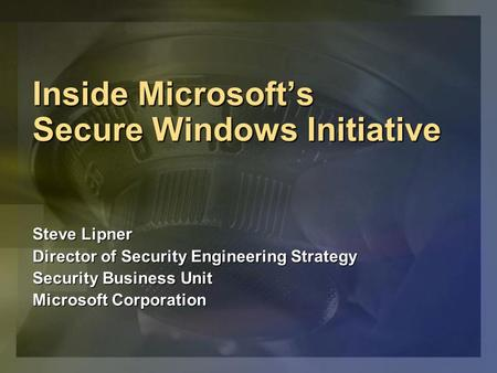 Inside Microsofts Secure Windows Initiative Steve Lipner Director of Security Engineering Strategy Security Business Unit Microsoft Corporation.