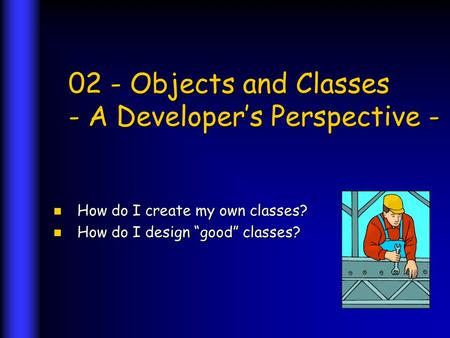 02 - Objects and Classes - A Developers Perspective - How do I create my own classes? How do I create my own classes? How do I design good classes? How.