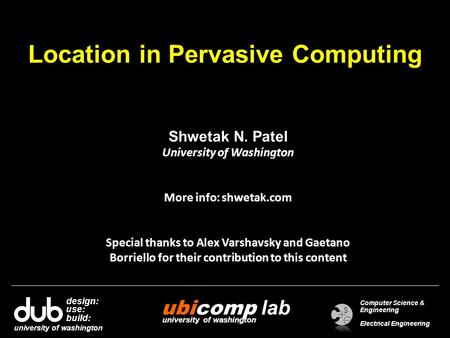 Location in Pervasive Computing Shwetak N. Patel University of Washington More info: shwetak.com Special thanks to Alex Varshavsky and Gaetano Borriello.