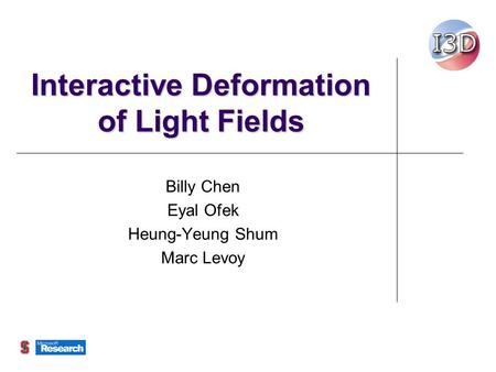 Interactive Deformation of Light Fields Billy Chen Eyal Ofek Heung-Yeung Shum Marc Levoy.