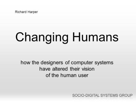 Changing Humans how the designers of computer systems have altered their vision of the human user Richard Harper.