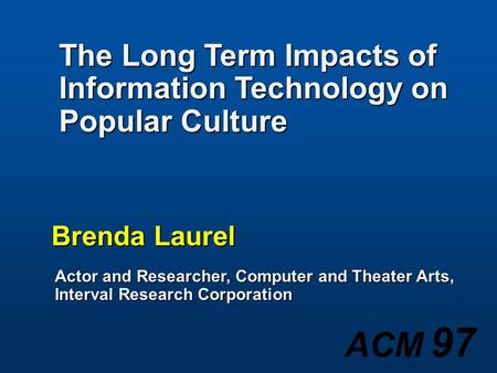 ACM 97 Brenda Laurel Actor and Researcher, Computer and Theater Arts, Interval Research Corporation The Long Term Impacts of Information Technology on.