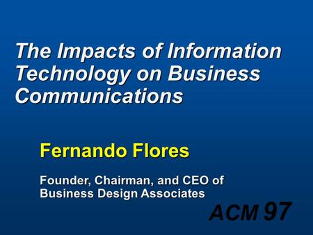 ACM 97 The Impacts of Information Technology on Business Communications Fernando Flores Founder, Chairman, and CEO of Business Design Associates.