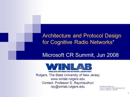1 Architecture and Protocol Design for Cognitive Radio Networks* Microsoft CR Summit, Jun 2008 Rutgers, The State University of New Jersey www.winlab.rutgers.edu.