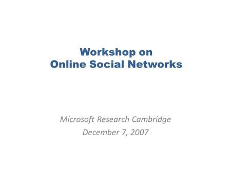 Workshop on Online Social Networks Microsoft Research Cambridge December 7, 2007.