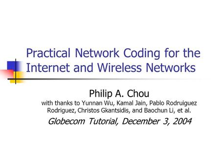 Practical Network Coding for the Internet and Wireless Networks Philip A. Chou with thanks to Yunnan Wu, Kamal Jain, Pablo Rodruiguez Rodriguez, Christos.