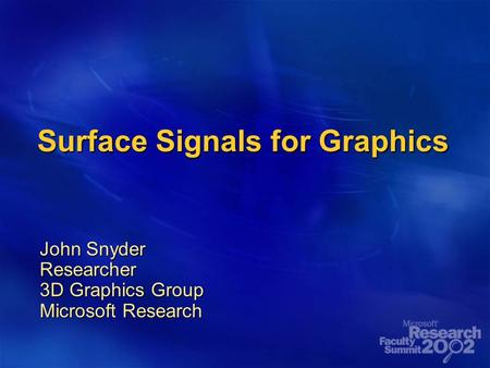 Surface Signals for Graphics John Snyder Researcher 3D Graphics Group Microsoft Research.