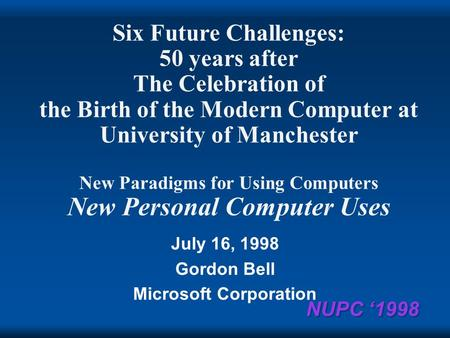 NUPC 1998 Six Future Challenges: 50 years after The Celebration of the Birth of the Modern Computer at University of Manchester New Paradigms for Using.