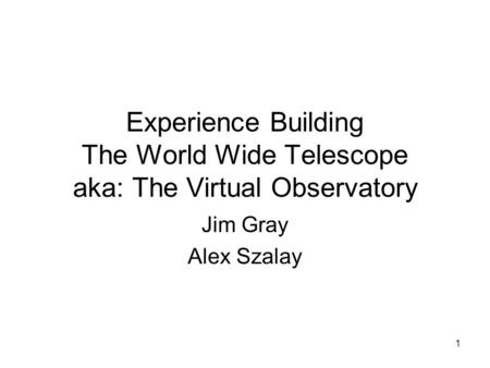 1 Experience Building The World Wide Telescope aka: The Virtual Observatory Jim Gray Alex Szalay.