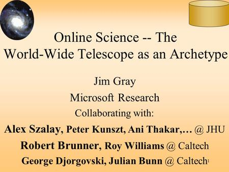 1 Online Science -- The World-Wide Telescope as an Archetype Jim Gray Microsoft Research Collaborating with: Alex Szalay, Peter Kunszt, Ani