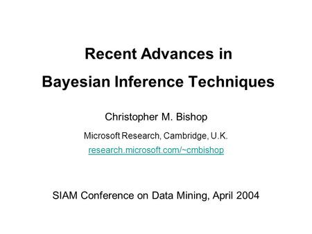 Recent Advances in Bayesian Inference Techniques Christopher M. Bishop Microsoft Research, Cambridge, U.K. research.microsoft.com/~cmbishop SIAM Conference.