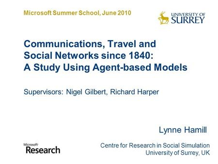 Communications, Travel and Social Networks since 1840: A Study Using Agent-based Models Supervisors: Nigel Gilbert, Richard Harper Lynne Hamill Centre.