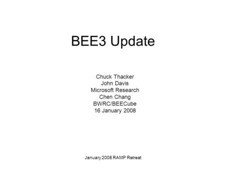 January 2008 RAMP Retreat BEE3 Update Chuck Thacker John Davis Microsoft Research Chen Chang BWRC/BEECube 16 January 2008.
