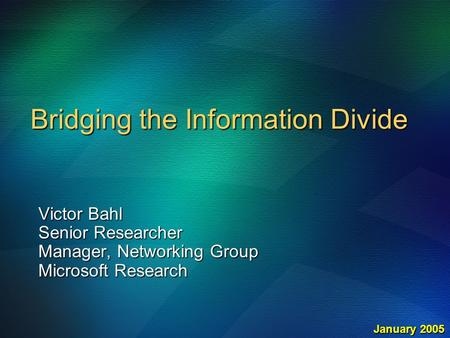 Bridging the Information Divide Victor Bahl Senior Researcher Manager, Networking Group Microsoft Research January 2005.