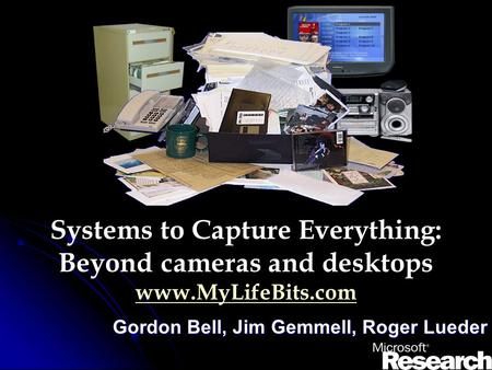 Systems to Capture Everything: Beyond cameras and desktops www.MyLifeBits.com www.MyLifeBits.com Gordon Bell, Jim Gemmell, Roger Lueder.