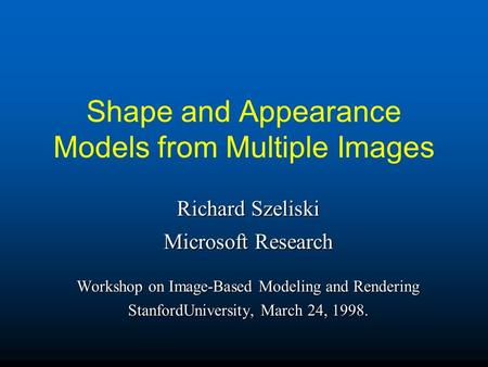 Shape and Appearance Models from Multiple Images Richard Szeliski Microsoft Research Workshop on Image-Based Modeling and Rendering StanfordUniversity,