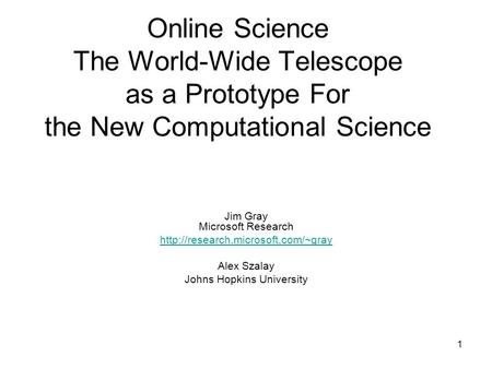 1 Online Science The World-Wide Telescope as a Prototype For the New Computational Science Jim Gray Microsoft Research