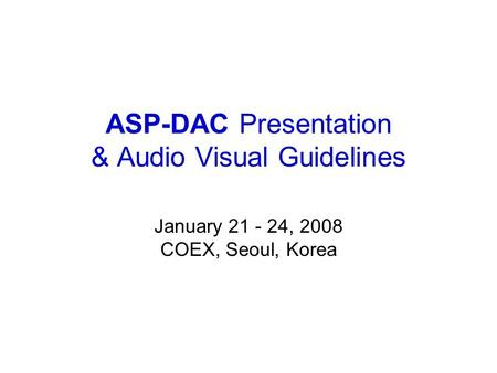 ASP-DAC Presentation & Audio Visual Guidelines January 21 - 24, 2008 COEX, Seoul, Korea.