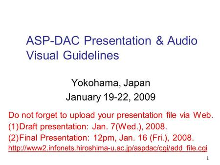 1 ASP-DAC Presentation & Audio Visual Guidelines Yokohama, Japan January 19-22, 2009 Do not forget to upload your presentation file via Web. (1)Draft presentation: