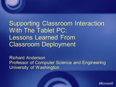 Supporting Classroom Interaction With The Tablet PC: Lessons Learned From Classroom Deployment Richard Anderson Professor of Computer Science and Engineering.